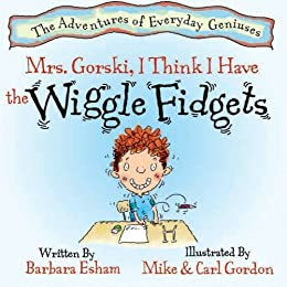 Mrs. Gorski, I Think I Have The Wiggle Fidgets: (ADHD, Creativity, and Intelligence) (The Adventures of Everyday Geniuses Book 1) by [Esham, Barbara]