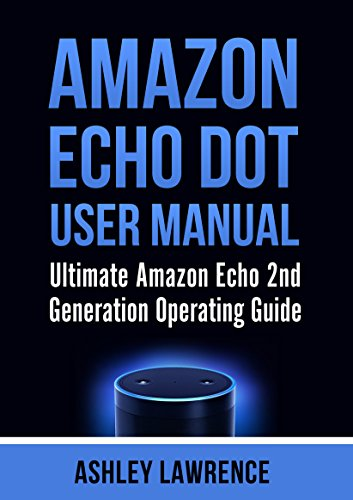 Amazon Echo Dot User Manual: Ultimate Amazon Echo 2nd Generation Operating Guide (amazon echo alexa, amazon echo white, amazon echo (Ultimate Six Speaker)