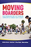 Moving Boarders: Skateboarding and the Changing Landscape of Urban Youth Sports (Sport, Culture, and Society)