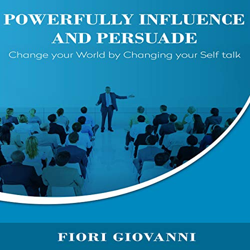 Powerfully Influence and Persuade: Change Your World by Changing Your Self Talk