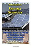 Alternative Energy Sources: Ultimate How-To Guide on Building Your Own Affordable Power System: (Geothermal Heat Pump, Lower Bills & Off Grid Living) (Energy Efficient Homes)