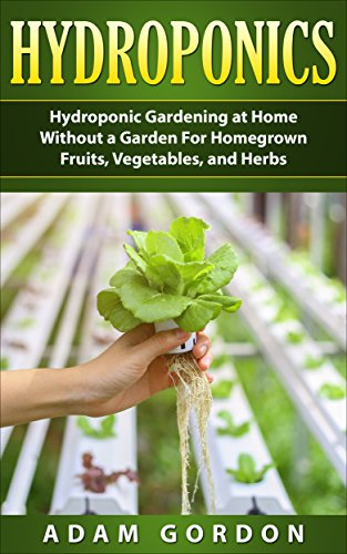 Hydroponics: Hydroponic Gardening At Home Without A Garden For Homegrown  Fruits, Vegetables, And