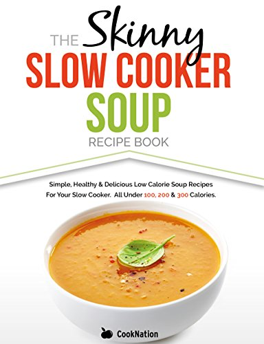 The Skinny Slow Cooker Soup Recipe Book: Simple, Healthy & Delicious Low Calorie Soup Recipes For Your Slow Cooker.  All Under 100, 200 & 300 ()