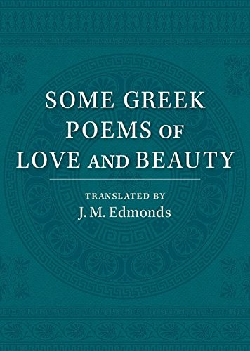 Read Online Some Greek Poems of Love and Beauty: Being a Selection from the Little Things of Greek Poetry Made and Translated into English ebook