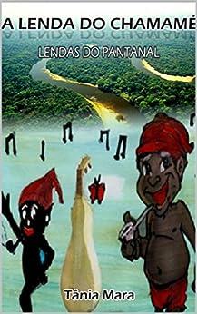 A LENDA DO CHAMAMÉ: LENDAS DO PANTANAL (COLEÇÃO PANTANAL Livro 1) eBook: TÂNIA