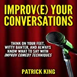 Improve Your Conversations: Think on Your Feet, Witty Banter, and Always Know What to Say with Improv Comedy Techniques | Patrick King