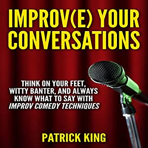 Improve Your Conversations: Think on Your Feet, Witty Banter, and Always Know What to Say with Improv Comedy Techniques Audiobook