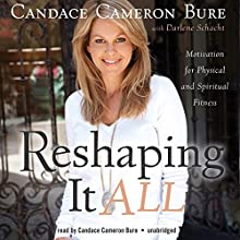 Reshaping It All: Motivation for Physical and Spiritual Fitness Audiobook by Candace Cameron Bure, Schacht Darlene Narrated by Cameron Candace Bure