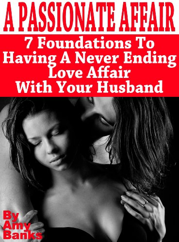 A Passionate Affair: 7 Foundations To Having A Never Ending Love Affair With Your Husband