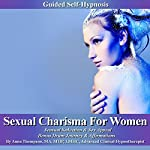 Sexual Charisma for Women Guided Self Hypnosis: Sensual Seduction & Sex Appeal, Bonus Drum Journey & Affirmations | Anna Thompson