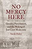 "Sarah Haley, ""New Mercy Here: Gender, Punishment, and the Making of Jim Crow Modernity"" (UNC Press, 2016)"
