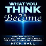 What You Think You Become: Elevate Your Thoughts to Attract Better Outcomes and More Happiness with Hypnosis, Meditation and Affirmations | Nick Hall