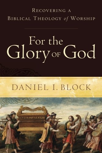 For the Glory of God: Recovering a Biblical Theology of Worship (God Of The Living A Biblical Theology)