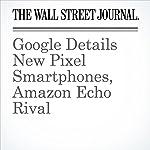Google Details New Pixel Smartphones, Amazon Echo Rival | Tim Higgins,Nathan Olivarez-Giles