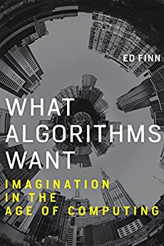 What Algorithms Want: Imagination in the Age of Computing (MIT Press) by [Finn, Ed]