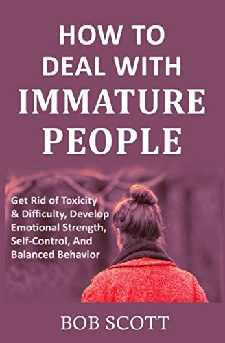 Download How to Deal with Immature People: Get Rid of Toxicity & Difficulty, Develop Emotional Strength, Self-Control, And Balanced Behavior pdf