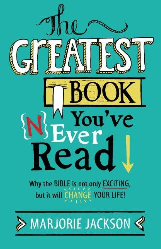 The Greatest Book You've Never Read: Why the Bible Is Not Only Exciting, But It Will Change Your Life! ebook