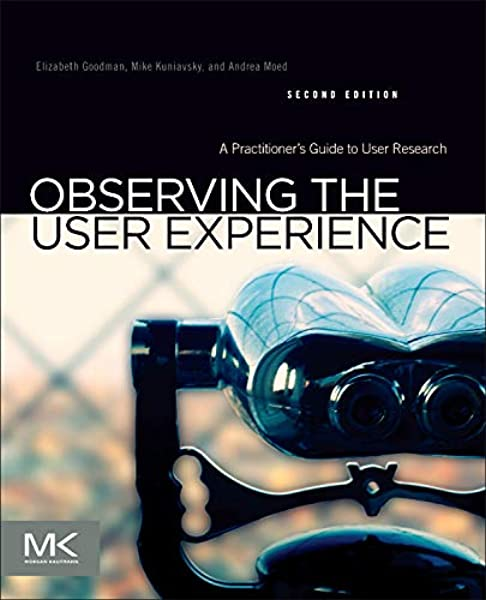 Observing The User Experience A Practitioner S Guide To User Research Goodman Ph D School Of Information University Of California Berkeley Elizabeth Kuniavsky Mike Moed Andrea 9780123848697 Amazon Com Books