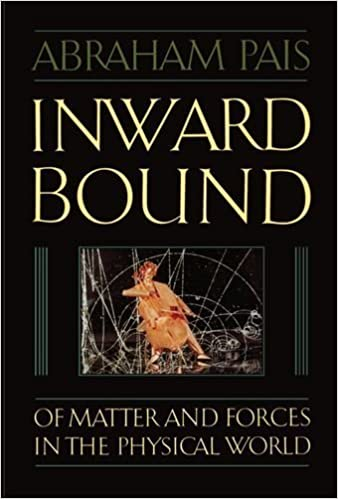 Book Inward Bound: Of Matter and Forces in the Physical World Reprint edition by Pais, Abraham (1988)