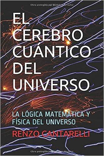 El Cerebro Cuántico Del Universo La Lógica Matemática Y Física Del