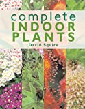 Complete Indoor Plants, David Squire, 1845371704