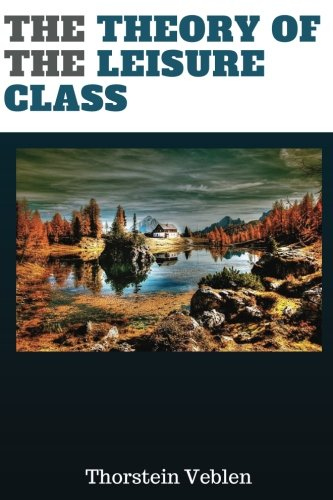 Read Online The Theory of the Leisure Class by Thorstein Veblen: The Theory of the Leisure Class by Thorstein Veblen PDF