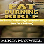 Fat Burning Bible: The Secrets to Mastering Your Metabolism | Alicia Maxwell