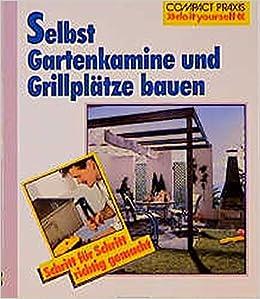 Selbst Gartenkamine Und Grillplätze Bauen: Schritt Für Schritt Richtig  Gemacht. Mit Profi , Sicherheits  Und Ökotipps Compact Praxis