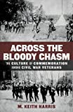 Across the Bloody Chasm : The Culture of Commemoration among Civil War Veterans, Harris, M. Keith, 0807157724