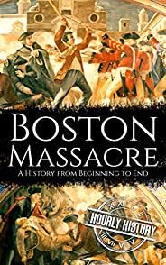 Boston Massacre: A History from Beginning to End (American Revolutionary War)