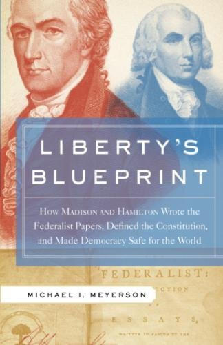 Liberty's Blueprint: How Madison and Hamilton Wrote the Federalist Papers, Defined the Constitution, and Made Democracy