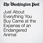 Just About Everything You Buy Came at the Expense of an Endangered Animal | Darryl Fears