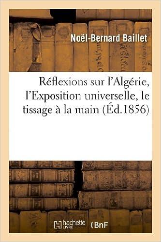 En ligne Réflexions sur l'Algérie, l'Exposition universelle, le tissage à la main, les nouvelles machines: pour l'agriculture, et sur la nécessité de coloniser l'Algérie epub pdf