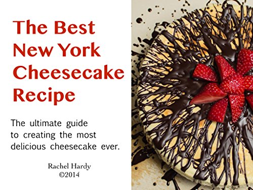 The Best New York Cheesecake Recipe: The ultimate guide to creating the most delicious cheesecake (Ultimate Cheesecake Recipe)