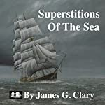 Superstitions of the Sea: A Digest of Beliefs, Customs, and Mystery | James G. Clary