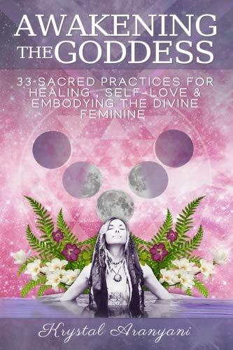 Awakening the Goddess: 33 Sacred Practices for Healing, Self-Love & Embodying the Divine - Divine Goddess The