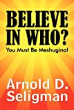 Believe in Who?, Arnold D. Seligman, 1448985919