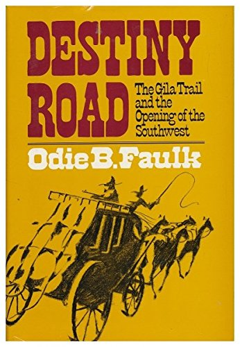 Destiny Road: Gila Trail and the Opening of the Southwest, Faulk, Odie B.