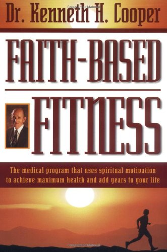 Faith-based Fitness The Medical Program That Uses Spiritual Motivation To Achieve Maximum Health And Add Years To Your L
