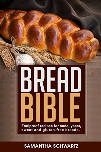 Bread Bible: Foolproof Recipes for Soda, Yeast, Sweet and Gluten-Free Breads by [Schwartz, Samantha]