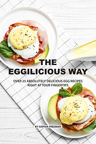 The Eggilicious Way: Over 25 Absolutely Delicious Egg Recipes Right at your Fingertips