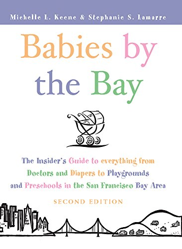 Babies by the Bay: The Insiders Guide to Everything from Doctors and Diapers to Playgrounds and Preschools in the San Francisco Bay Area Michelle L. Keene