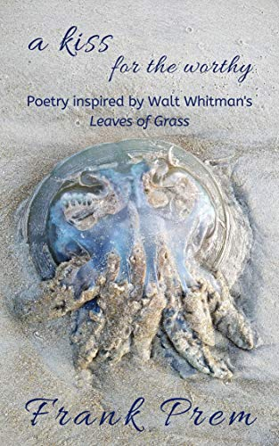 a kiss for the worthy: Poetry inspired by the Walt Whitman poem 'Leaves of Grass' (A Love Poetry Trilogy Book 2) by [Prem, Frank]