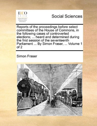 Reports of the proceedings before select committees of the House of Commons, in the following cases of controverted elections; ... heard and ... ... By Simon Fraser, ...  Volume 1 of 2 ebook