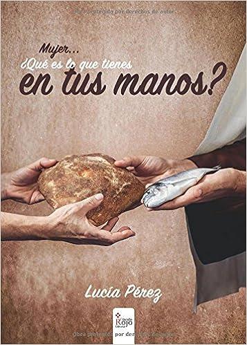 Mujer, ¿qué es lo que tienes en tus manos? (Spanish Edition): Lucía Pérez: 9788491400370: Amazon.com: Books
