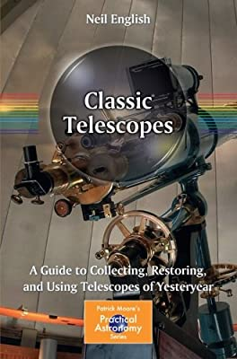 Classic Telescopes: A Guide to Collecting, Restoring, and Using Telescopes of Yesteryear (The Patrick Moore Practical Astronomy Series)
