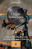 Classic Telescopes : A Guide to Collecting, Restoring, and Using Telescopes of Yesteryear, English, Neil, 1461444233