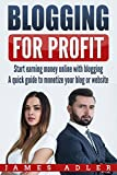 Blogging for Profit: Start Earning Money Online with Blogging: A Quick Guide to Monetize Your Blog or Website (WordPress, Affilate Marketing,...