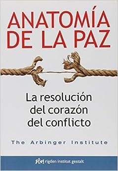 Anatomía De La Paz. La Resolución Del Corazón Del Conflicto por The Arbinger Institute