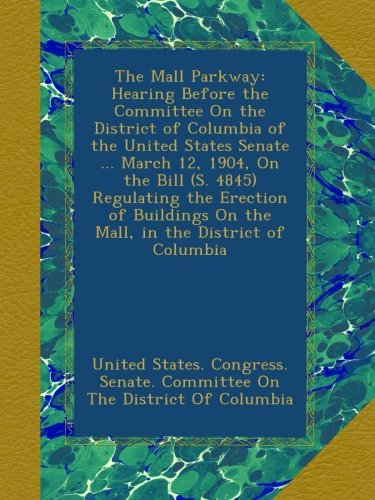 The Mall Parkway: Hearing Before the Committee On the District of Columbia of the United States Senate ... March 12, 1904, On the Bill (S. 4845) ... On the Mall, - Parkway Mall